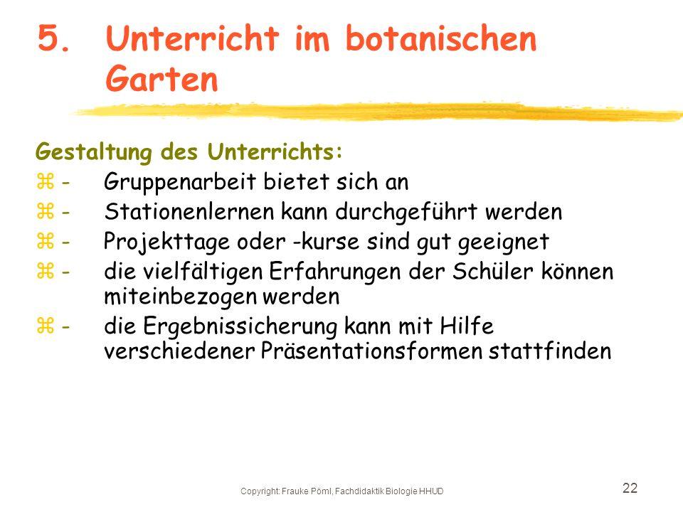 Copyright: Frauke Pöml, Fachdidaktik Biologie HHUD 21 5.Unterricht im botanischen Garten Inhalte der Unterrichtsarbeit: zPrimarbereich: erste naturwis