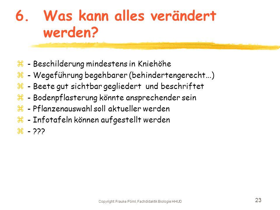 Copyright: Frauke Pöml, Fachdidaktik Biologie HHUD 22 5.Unterricht im botanischen Garten Gestaltung des Unterrichts: z-Gruppenarbeit bietet sich an z-