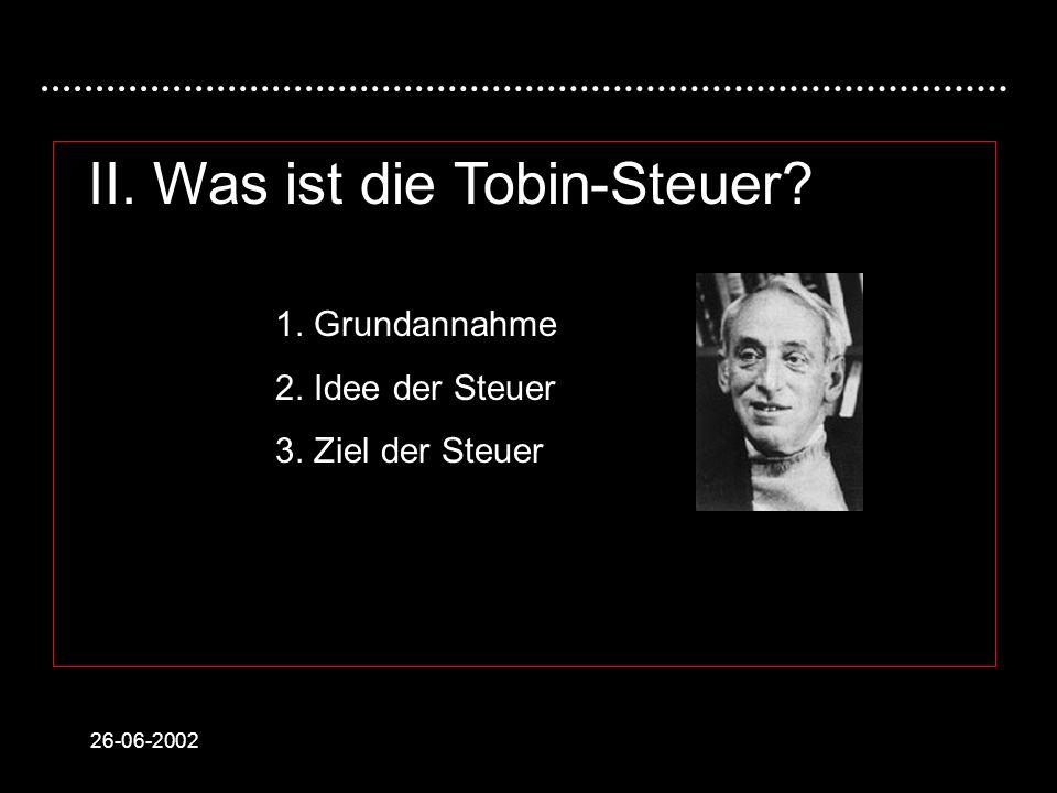 26-06-2002 II. Was ist die Tobin-Steuer? 1. Grundannahme 2. Idee der Steuer 3. Ziel der Steuer