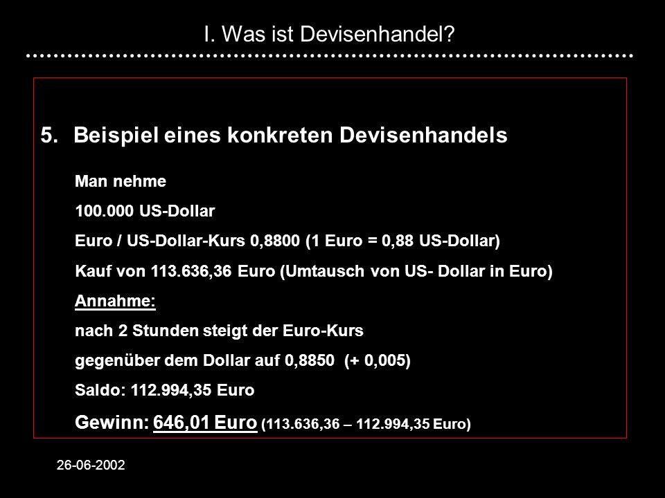 26-06-2002 5.Beispiel eines konkreten Devisenhandels Man nehme 100.000 US-Dollar Euro / US-Dollar-Kurs 0,8800 (1 Euro = 0,88 US-Dollar) Kauf von 113.636,36 Euro (Umtausch von US- Dollar in Euro) Annahme: nach 2 Stunden steigt der Euro-Kurs gegenüber dem Dollar auf 0,8850 (+ 0,005) Saldo: 112.994,35 Euro Gewinn: 646,01 Euro (113.636,36 – 112.994,35 Euro) I.