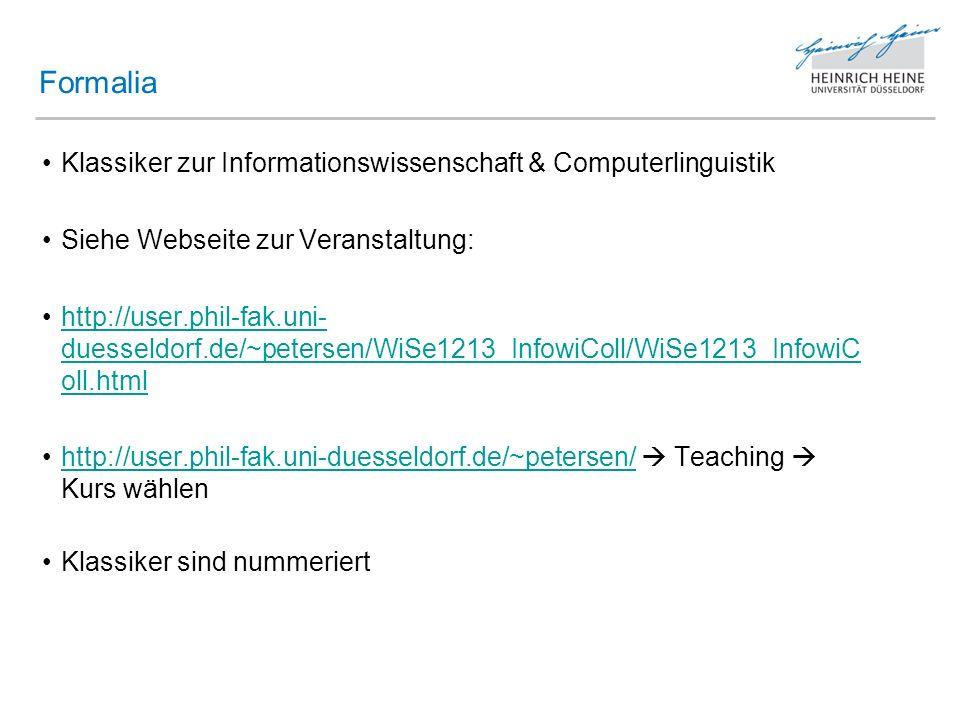 Klassiker zur Informationswissenschaft & Computerlinguistik Siehe Webseite zur Veranstaltung: http://user.phil-fak.uni- duesseldorf.de/~petersen/WiSe1213_InfowiColl/WiSe1213_InfowiC oll.htmlhttp://user.phil-fak.uni- duesseldorf.de/~petersen/WiSe1213_InfowiColl/WiSe1213_InfowiC oll.html http://user.phil-fak.uni-duesseldorf.de/~petersen/ Teaching Kurs wählenhttp://user.phil-fak.uni-duesseldorf.de/~petersen/ Klassiker sind nummeriert Formalia