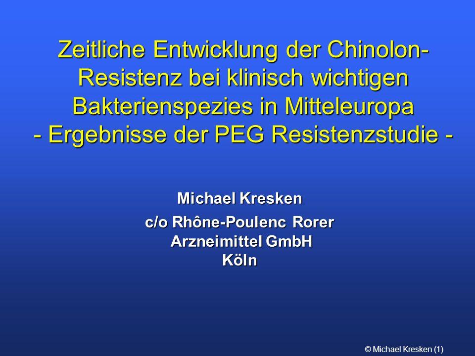 © Michael Kresken (1) Zeitliche Entwicklung der Chinolon- Resistenz bei klinisch wichtigen Bakterienspezies in Mitteleuropa - Ergebnisse der PEG Resis