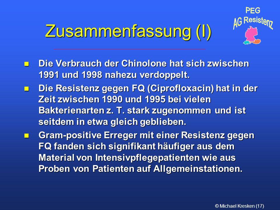 © Michael Kresken (17) Zusammenfassung (I) n Die Verbrauch der Chinolone hat sich zwischen 1991 und 1998 nahezu verdoppelt. n Die Resistenz gegen FQ (
