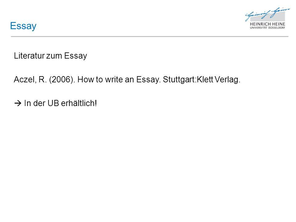 Literatur zum Essay Aczel, R. (2006). How to write an Essay. Stuttgart:Klett Verlag. In der UB erhältlich! Essay