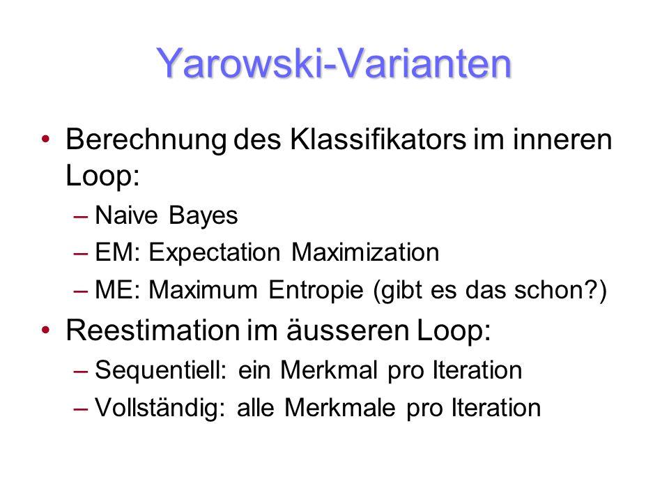 Yarowski-Varianten Berechnung des Klassifikators im inneren Loop: –Naive Bayes –EM: Expectation Maximization –ME: Maximum Entropie (gibt es das schon?