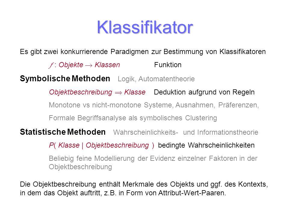 Klassifikator Es gibt zwei konkurrierende Paradigmen zur Bestimmung von Klassifikatoren : Objekte Klassen Funktion Symbolische Methoden Logik, Automat