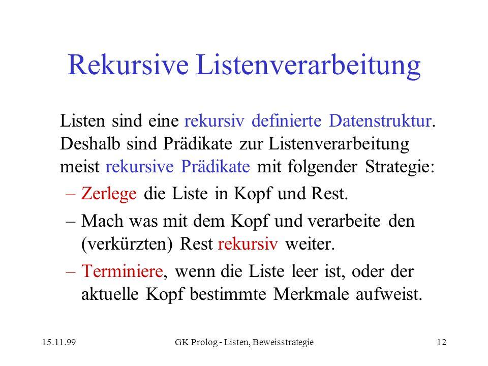 15.11.99GK Prolog - Listen, Beweisstrategie12 Rekursive Listenverarbeitung Listen sind eine rekursiv definierte Datenstruktur. Deshalb sind Prädikate