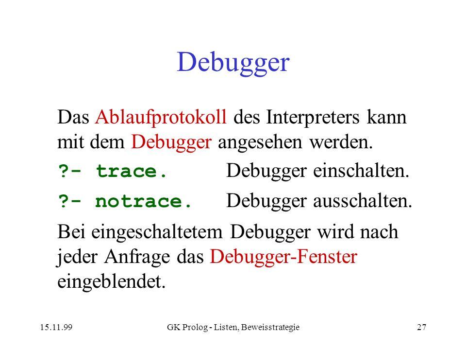 15.11.99GK Prolog - Listen, Beweisstrategie27 Debugger Das Ablaufprotokoll des Interpreters kann mit dem Debugger angesehen werden. ?- trace. Debugger