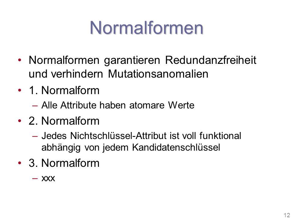 12 Normalformen Normalformen garantieren Redundanzfreiheit und verhindern Mutationsanomalien 1. Normalform –Alle Attribute haben atomare Werte 2. Norm