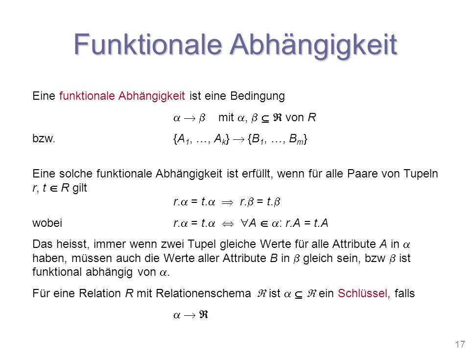 17 Funktionale Abhängigkeit Eine funktionale Abhängigkeit ist eine Bedingung mit, von R bzw.{A 1, …, A k } {B 1, …, B m } Eine solche funktionale Abhä