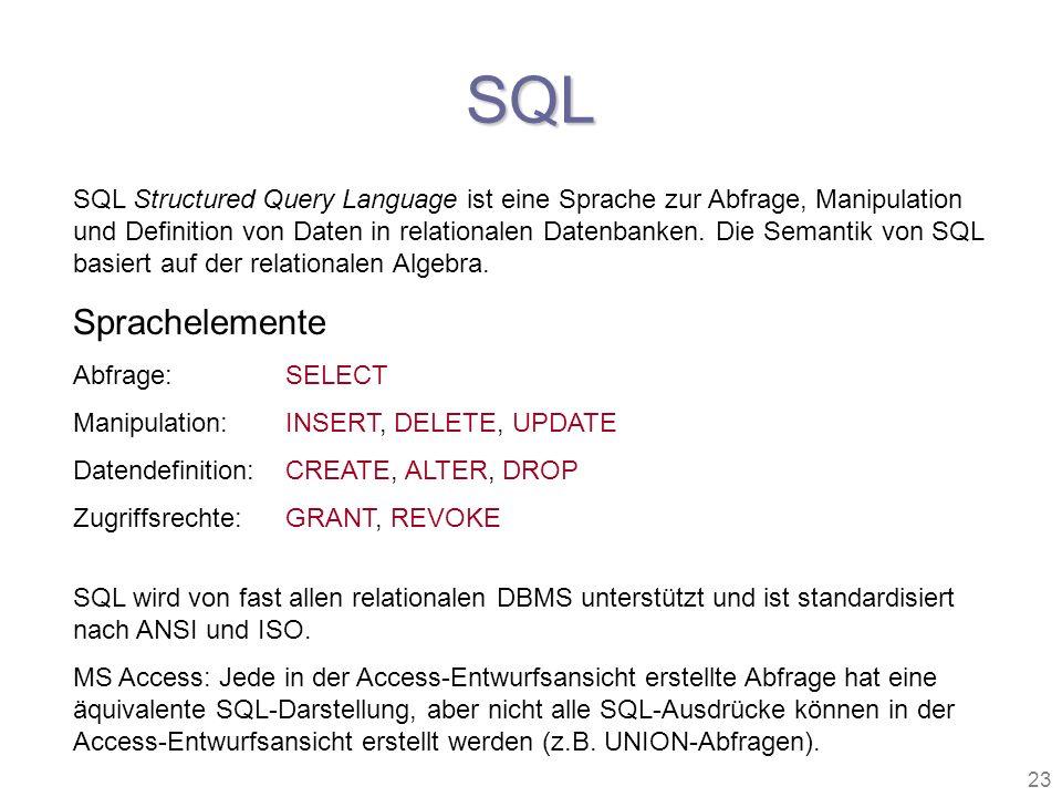 23 SQL SQL Structured Query Language ist eine Sprache zur Abfrage, Manipulation und Definition von Daten in relationalen Datenbanken. Die Semantik von