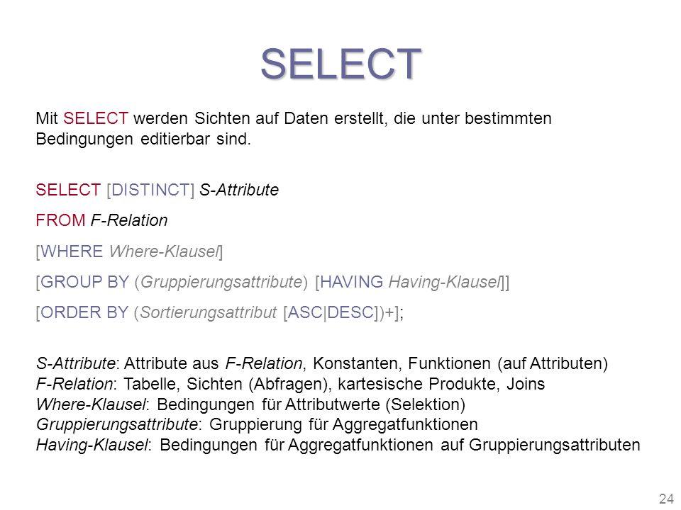 24 SELECT Mit SELECT werden Sichten auf Daten erstellt, die unter bestimmten Bedingungen editierbar sind. SELECT [DISTINCT] S-Attribute FROM F-Relatio