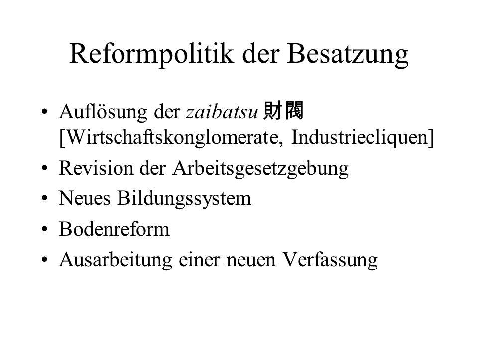 Reformpolitik der Besatzung Auflösung der zaibatsu [Wirtschaftskonglomerate, Industriecliquen] Revision der Arbeitsgesetzgebung Neues Bildungssystem B