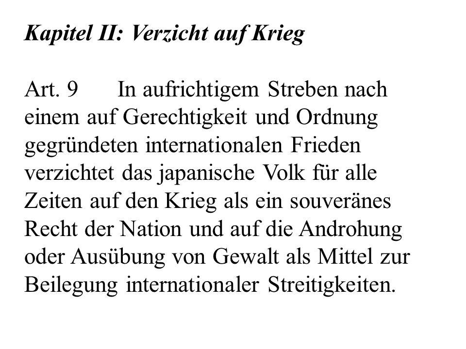 Kapitel II: Verzicht auf Krieg Art. 9 In aufrichtigem Streben nach einem auf Gerechtigkeit und Ordnung gegründeten internationalen Frieden verzichtet