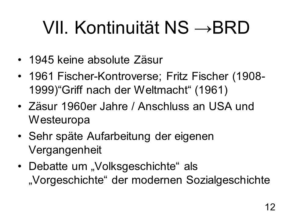12 VII. Kontinuität NS BRD 1945 keine absolute Zäsur 1961 Fischer-Kontroverse; Fritz Fischer (1908- 1999)Griff nach der Weltmacht (1961) Zäsur 1960er