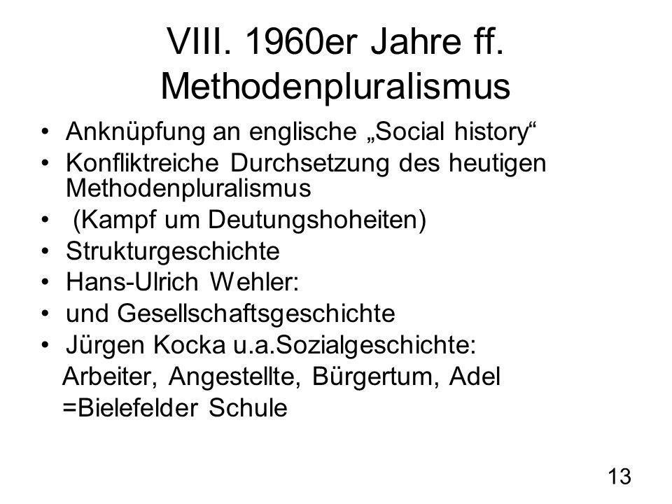 13 VIII. 1960er Jahre ff. Methodenpluralismus Anknüpfung an englische Social history Konfliktreiche Durchsetzung des heutigen Methodenpluralismus (Kam