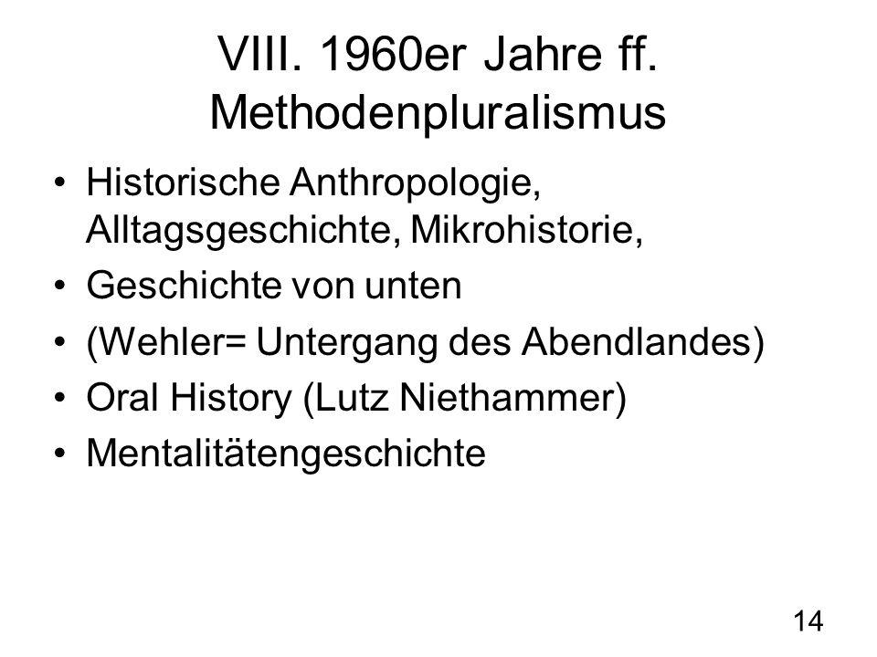 14 VIII. 1960er Jahre ff. Methodenpluralismus Historische Anthropologie, Alltagsgeschichte, Mikrohistorie, Geschichte von unten (Wehler= Untergang des