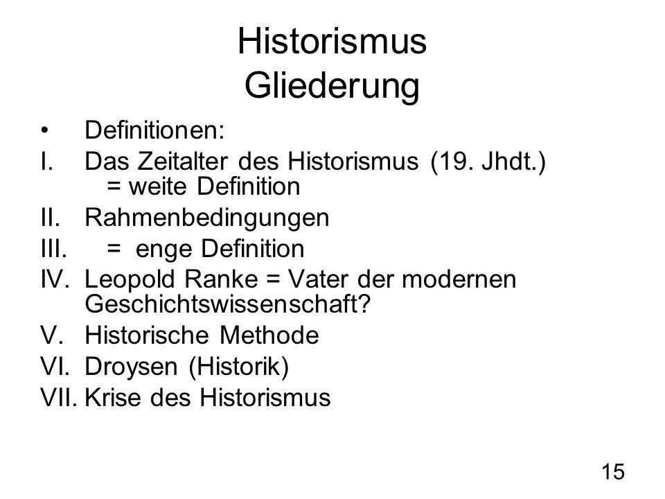 15 Historismus Gliederung Definitionen: I.Das Zeitalter des Historismus (19. Jhdt.) = weite Definition II.Rahmenbedingungen III.= enge Definition IV.L