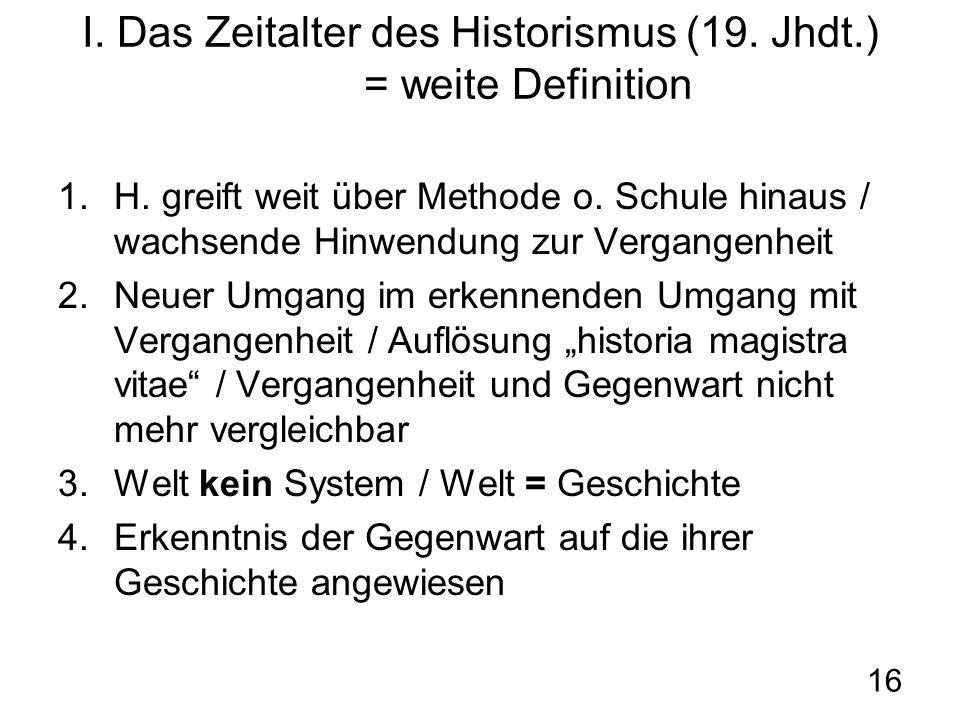 16 I. Das Zeitalter des Historismus (19. Jhdt.) = weite Definition 1.H. greift weit über Methode o. Schule hinaus / wachsende Hinwendung zur Vergangen
