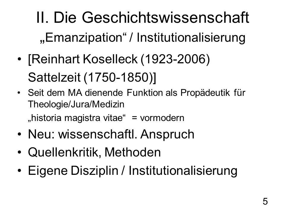 5 II. Die Geschichtswissenschaft Emanzipation / Institutionalisierung [Reinhart Koselleck (1923-2006) Sattelzeit (1750-1850)] Seit dem MA dienende Fun