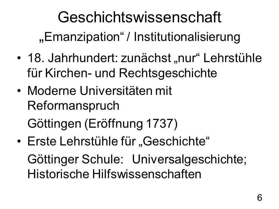 6 Geschichtswissenschaft Emanzipation / Institutionalisierung 18. Jahrhundert: zunächst nur Lehrstühle für Kirchen- und Rechtsgeschichte Moderne Unive