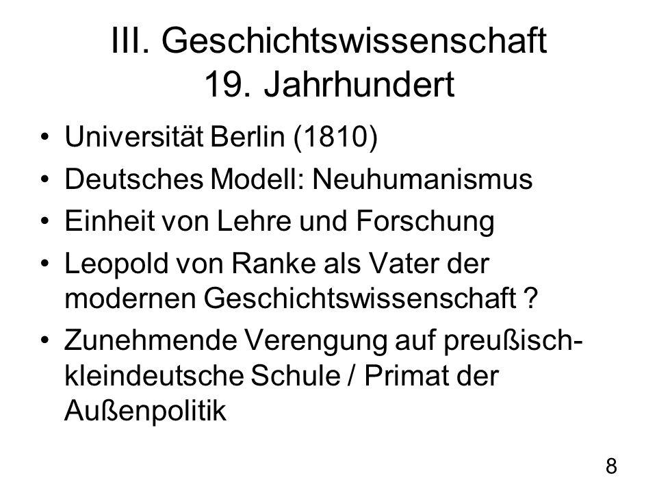 8 III. Geschichtswissenschaft 19. Jahrhundert Universität Berlin (1810) Deutsches Modell: Neuhumanismus Einheit von Lehre und Forschung Leopold von Ra