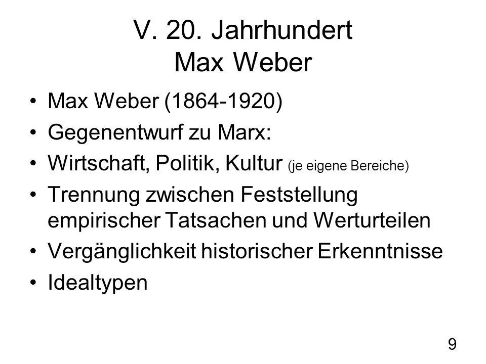 9 V. 20. Jahrhundert Max Weber Max Weber (1864-1920) Gegenentwurf zu Marx: Wirtschaft, Politik, Kultur (je eigene Bereiche) Trennung zwischen Feststel
