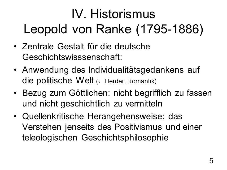 5 IV. Historismus Leopold von Ranke (1795-1886) Zentrale Gestalt für die deutsche Geschichtswisssenschaft: Anwendung des Individualitätsgedankens auf