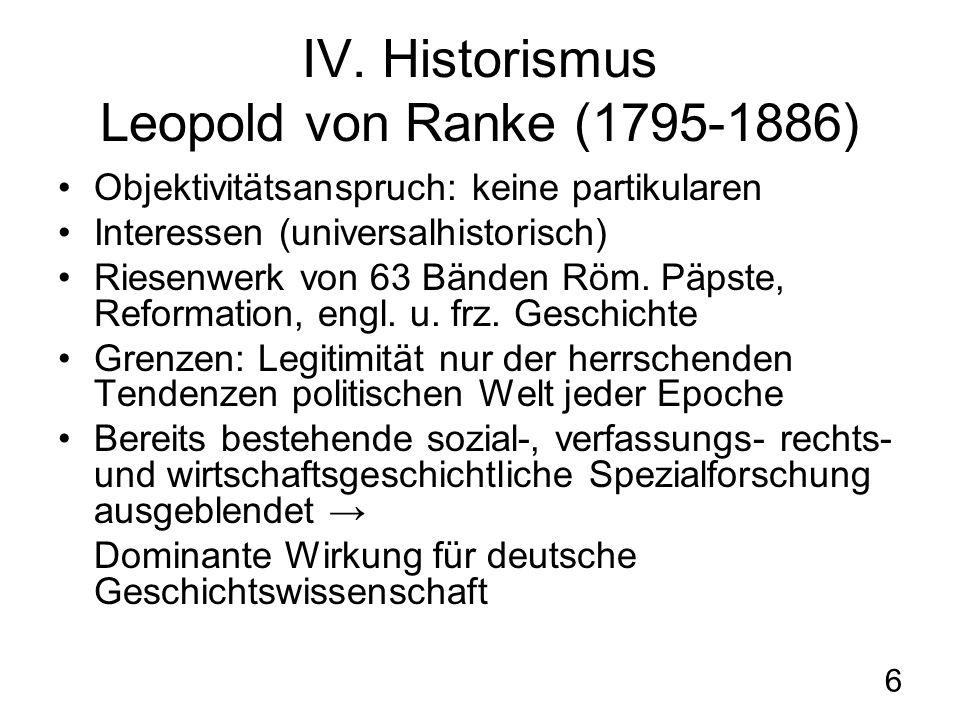 6 IV. Historismus Leopold von Ranke (1795-1886) Objektivitätsanspruch: keine partikularen Interessen (universalhistorisch) Riesenwerk von 63 Bänden Rö