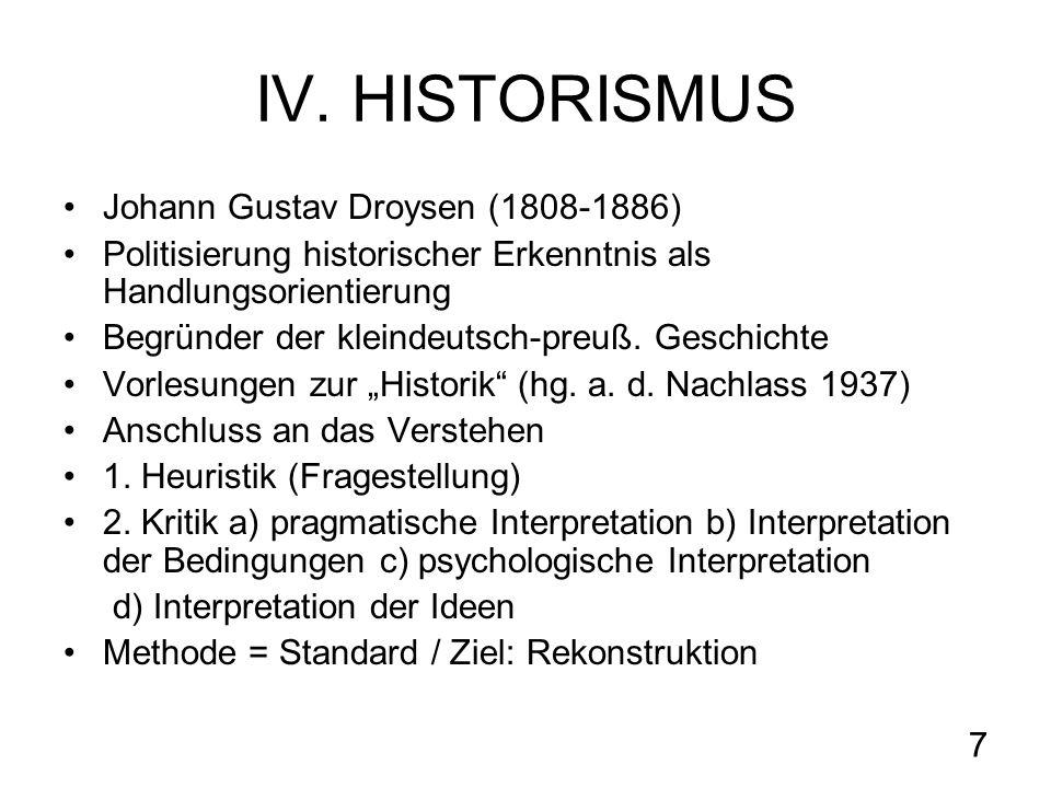 7 IV. HISTORISMUS Johann Gustav Droysen (1808-1886) Politisierung historischer Erkenntnis als Handlungsorientierung Begründer der kleindeutsch-preuß.