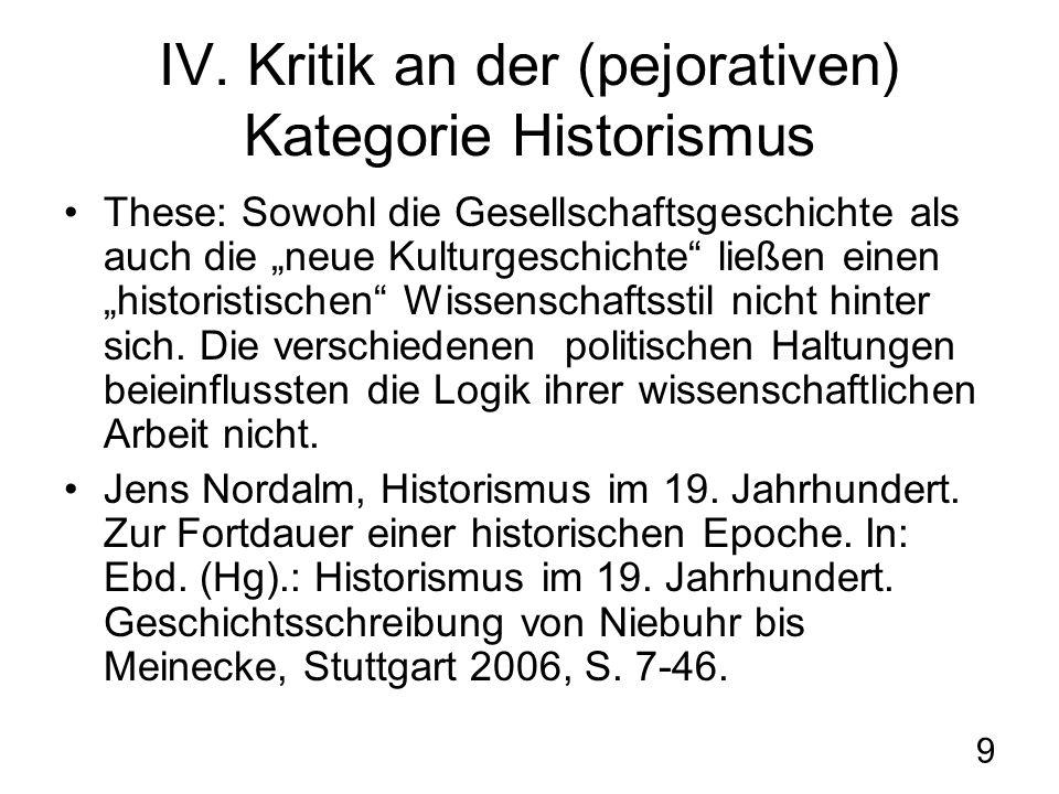 9 IV. Kritik an der (pejorativen) Kategorie Historismus These: Sowohl die Gesellschaftsgeschichte als auch die neue Kulturgeschichte ließen einen hist