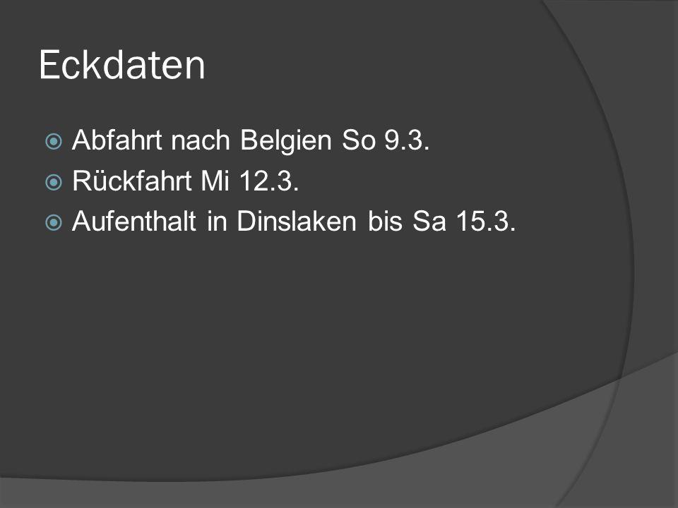 Eckdaten Abfahrt nach Belgien So 9.3. Rückfahrt Mi 12.3. Aufenthalt in Dinslaken bis Sa 15.3.
