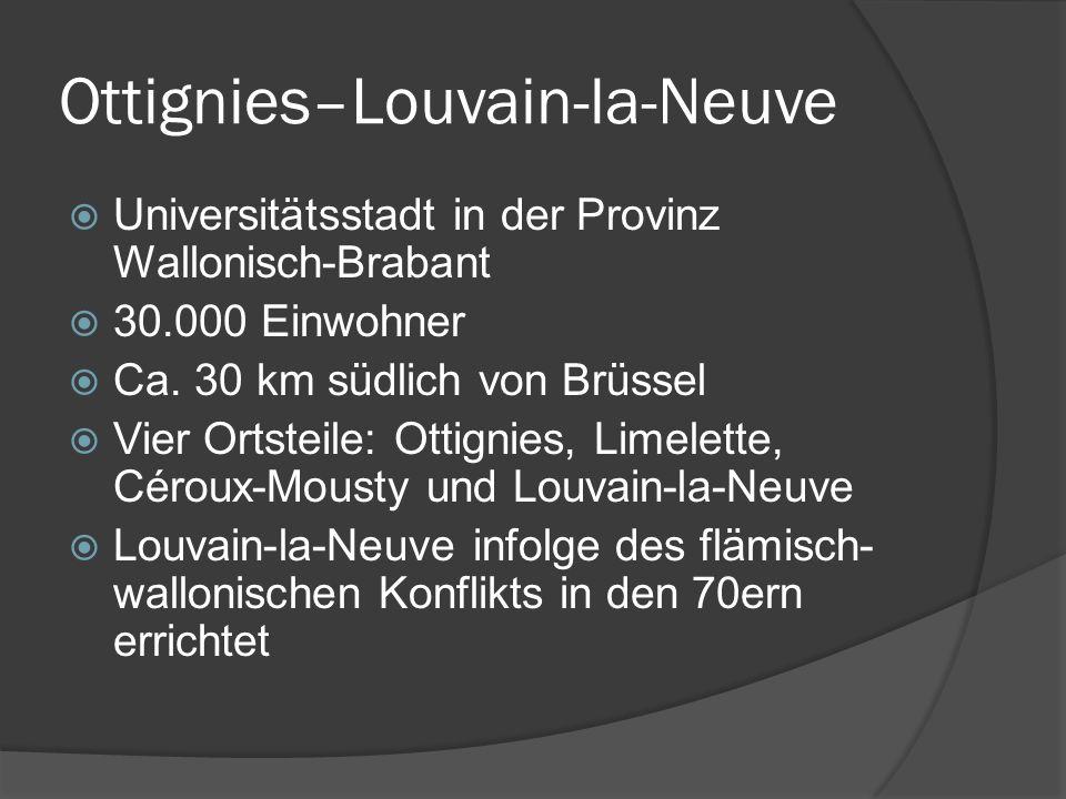 Ottignies–Louvain-la-Neuve Universitätsstadt in der Provinz Wallonisch-Brabant 30.000 Einwohner Ca. 30 km südlich von Brüssel Vier Ortsteile: Ottignie
