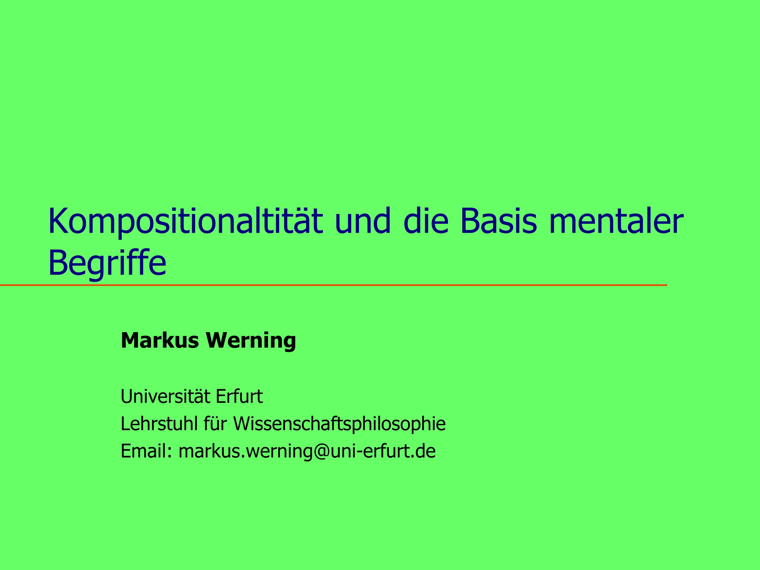 Kompositionaltität und die Basis mentaler Begriffe Markus Werning Universität Erfurt Lehrstuhl für Wissenschaftsphilosophie Email: markus.werning@uni-erfurt.de