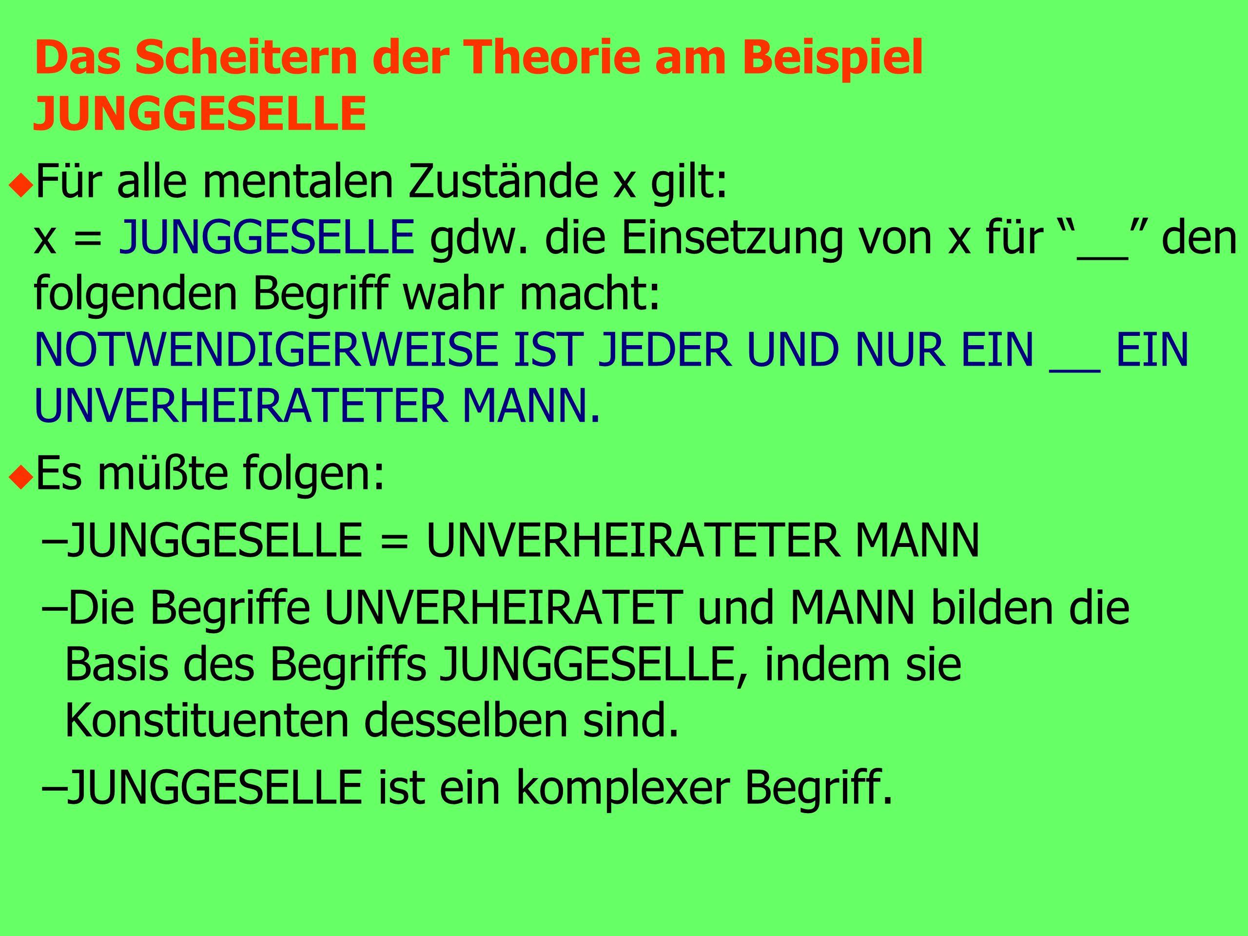 Das Scheitern der Theorie am Beispiel JUNGGESELLE u Für alle mentalen Zustände x gilt: x = JUNGGESELLE gdw.
