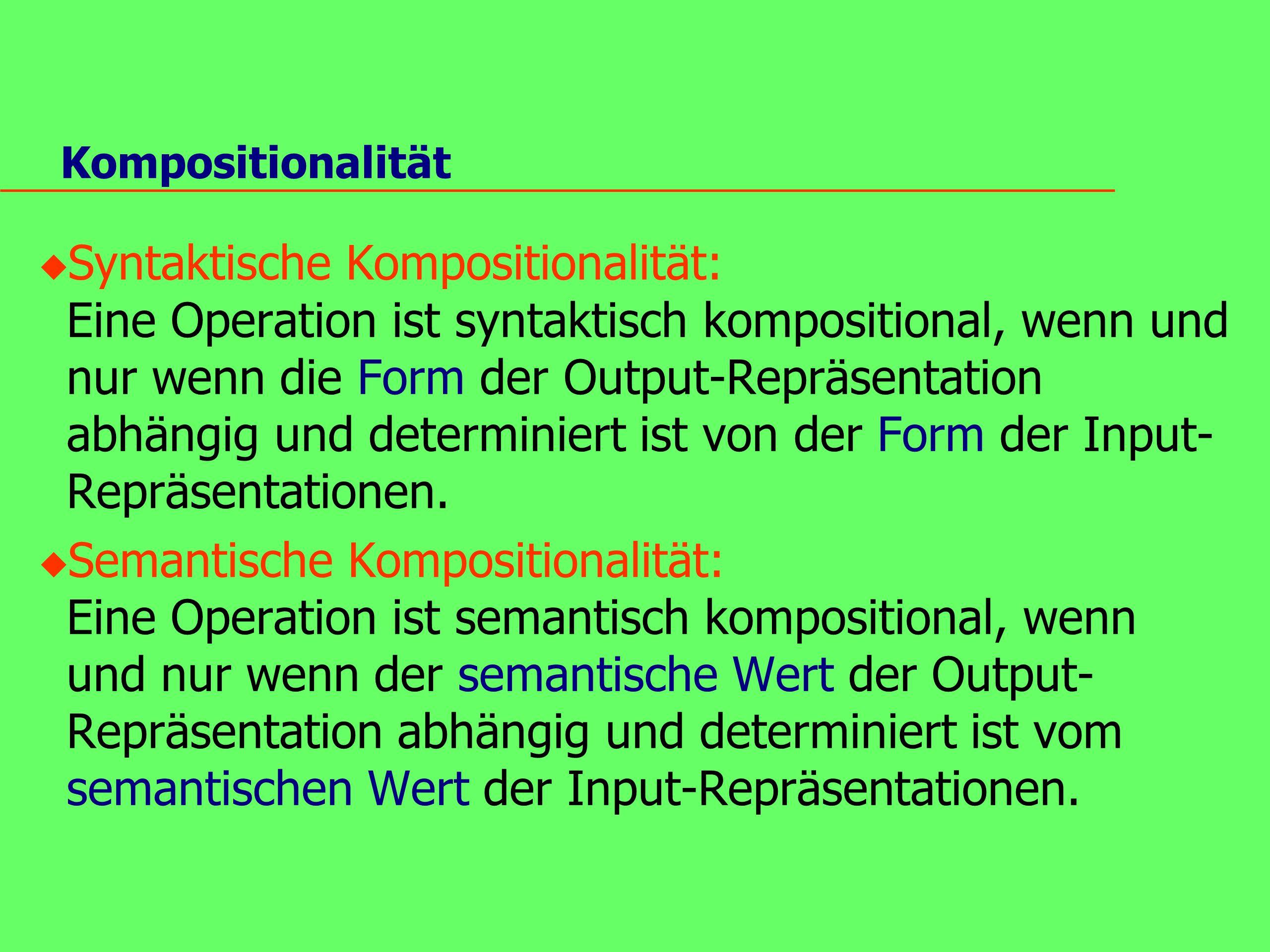 Kompositionalität u Syntaktische Kompositionalität: Eine Operation ist syntaktisch kompositional, wenn und nur wenn die Form der Output-Repräsentation abhängig und determiniert ist von der Form der Input- Repräsentationen.