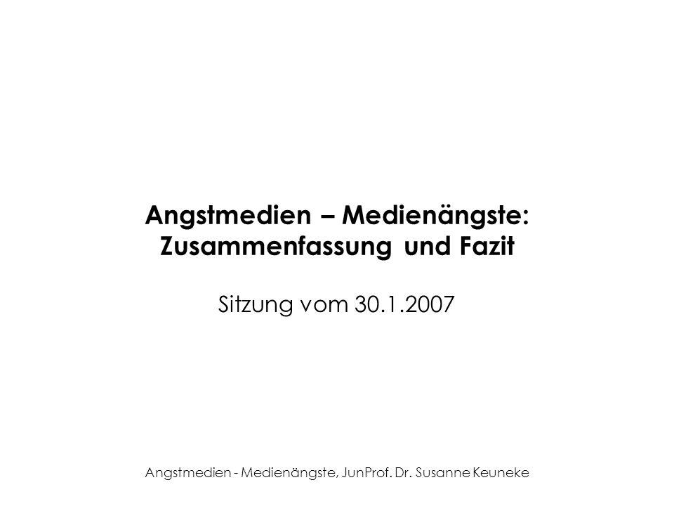 Angstmedien - Medienängste, JunProf. Dr. Susanne Keuneke Angstmedien – Medienängste: Zusammenfassung und Fazit Sitzung vom 30.1.2007