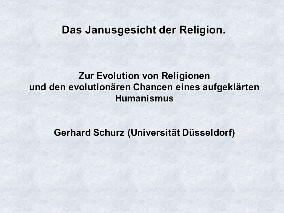 Das Janusgesicht der Religion. Zur Evolution von Religionen und den evolutionären Chancen eines aufgeklärten Humanismus Gerhard Schurz (Universität Dü