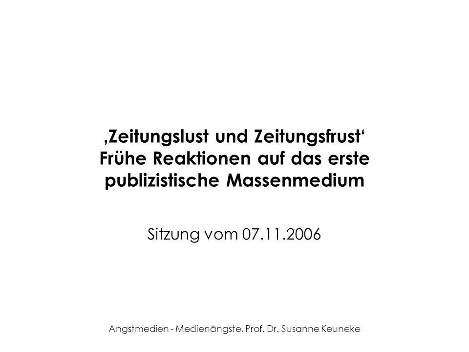 Angstmedien - Medienängste, Prof. Dr. Susanne Keuneke Zeitungslust und Zeitungsfrust Frühe Reaktionen auf das erste publizistische Massenmedium Sitzun
