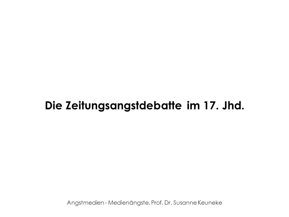 Angstmedien - Medienängste, Prof. Dr. Susanne Keuneke Die Zeitungsangstdebatte im 17. Jhd.