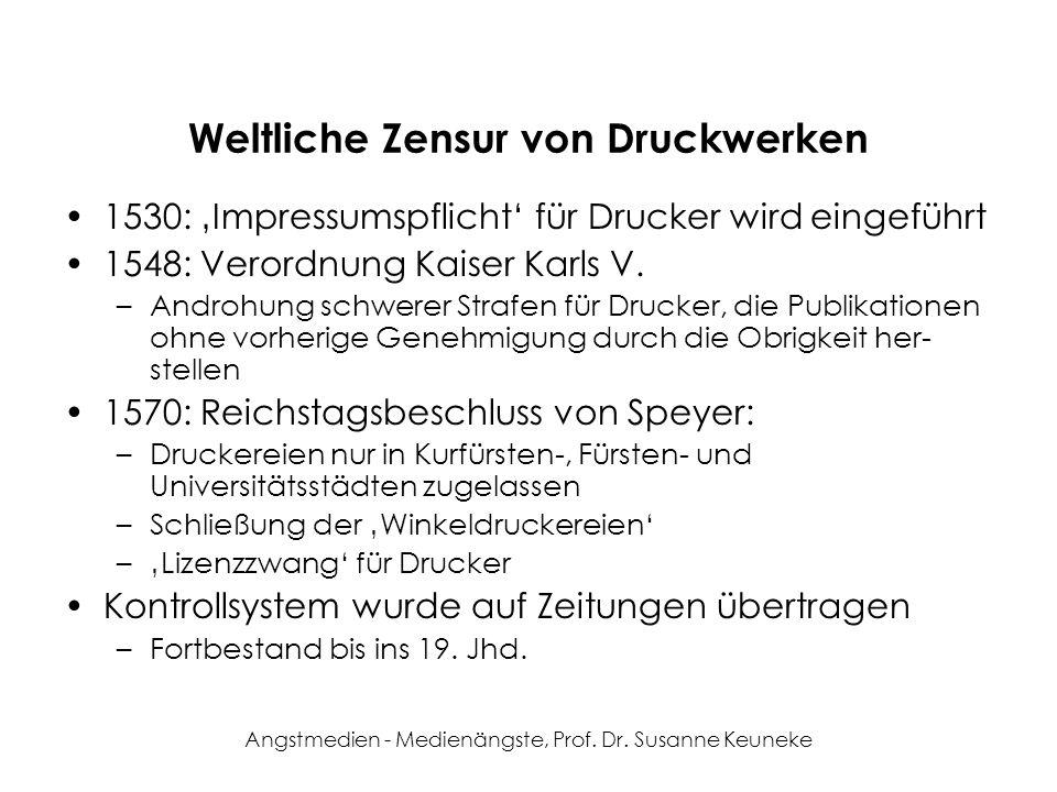 Angstmedien - Medienängste, Prof. Dr. Susanne Keuneke Weltliche Zensur von Druckwerken 1530: Impressumspflicht für Drucker wird eingeführt 1548: Veror