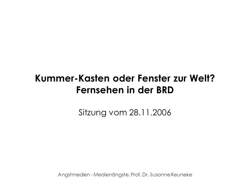 Angstmedien - Medienängste, Prof. Dr. Susanne Keuneke Kummer-Kasten oder Fenster zur Welt? Fernsehen in der BRD Sitzung vom 28.11.2006