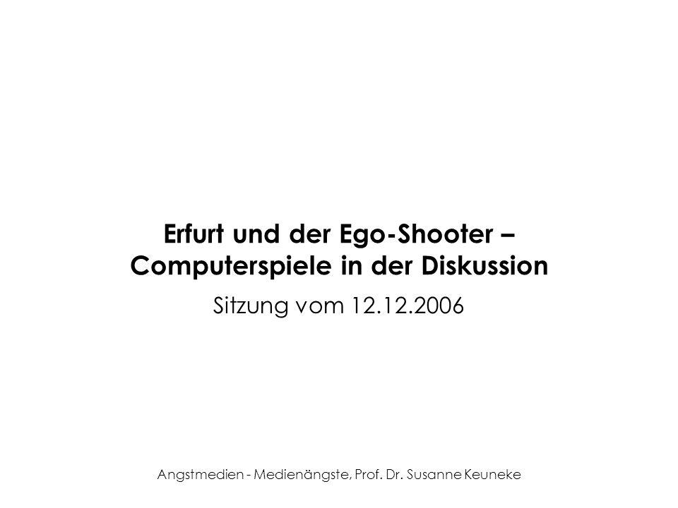 Angstmedien - Medienängste, Prof. Dr. Susanne Keuneke Erfurt und der Ego-Shooter – Computerspiele in der Diskussion Sitzung vom 12.12.2006