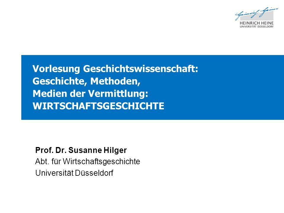 Vorlesung Geschichtswissenschaft: Geschichte, Methoden, Medien der Vermittlung: WIRTSCHAFTSGESCHICHTE Prof. Dr. Susanne Hilger Abt. für Wirtschaftsges