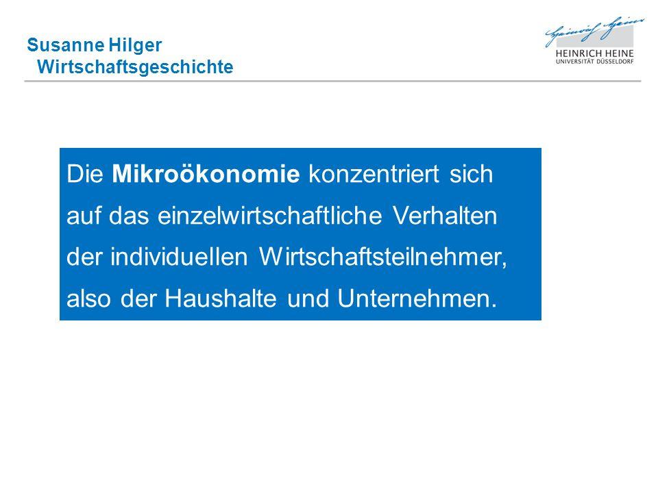 Susanne Hilger Wirtschaftsgeschichte Die Mikroökonomie konzentriert sich auf das einzelwirtschaftliche Verhalten der individuellen Wirtschaftsteilnehm