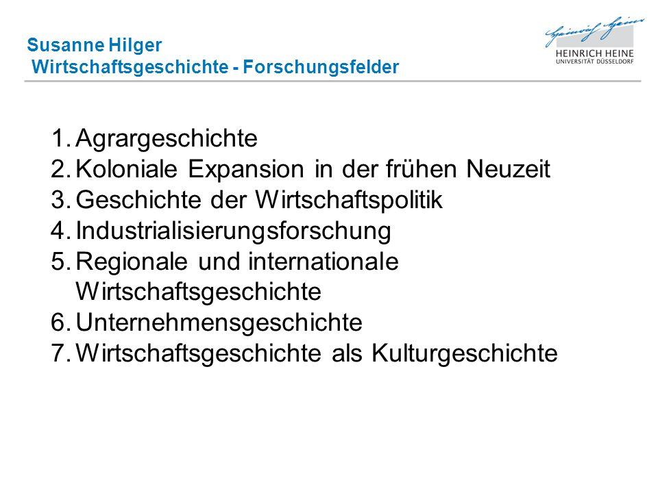 Susanne Hilger Wirtschaftsgeschichte - Forschungsfelder 1.Agrargeschichte 2.Koloniale Expansion in der frühen Neuzeit 3.Geschichte der Wirtschaftspoli