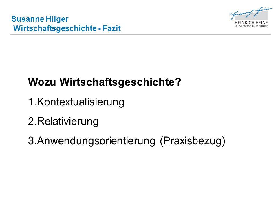 Susanne Hilger Wirtschaftsgeschichte - Fazit Wozu Wirtschaftsgeschichte? 1.Kontextualisierung 2.Relativierung 3.Anwendungsorientierung (Praxisbezug)