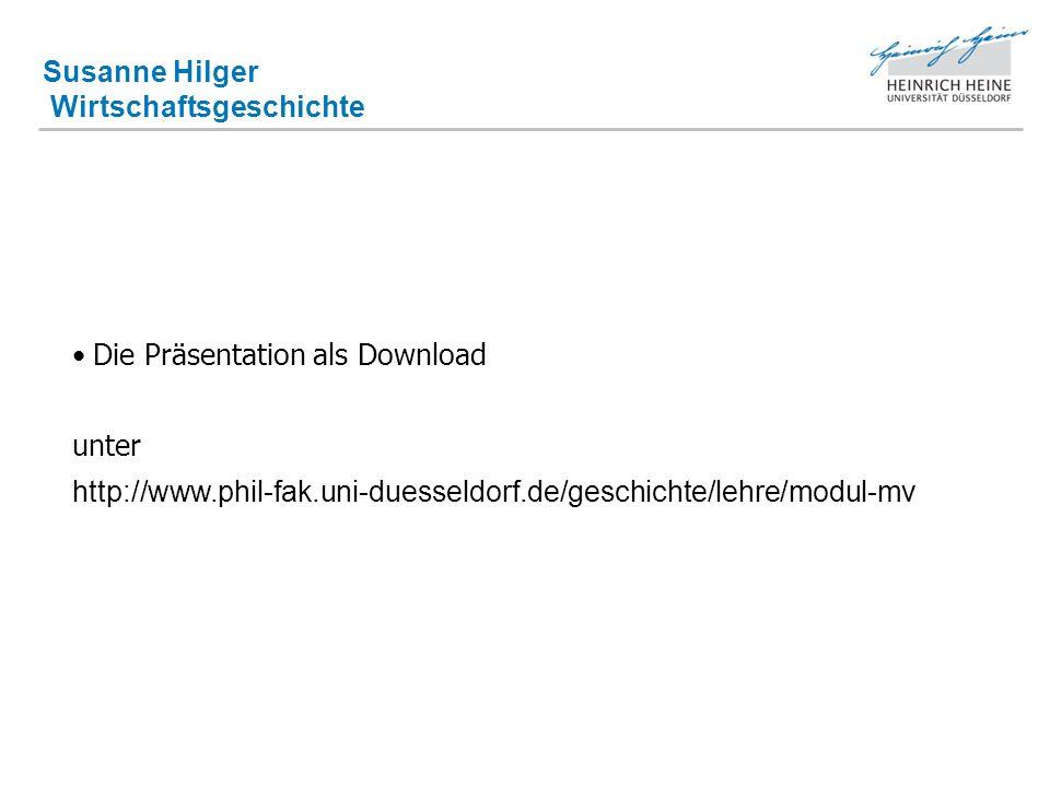 Susanne Hilger Wirtschaftsgeschichte Die Präsentation als Download unter http://www.phil-fak.uni-duesseldorf.de/geschichte/lehre/modul-mv