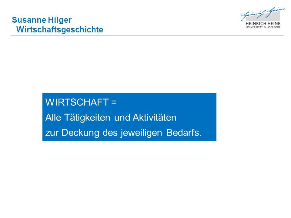 Susanne Hilger Wirtschaftsgeschichte WIRTSCHAFT = Alle Tätigkeiten und Aktivitäten zur Deckung des jeweiligen Bedarfs.