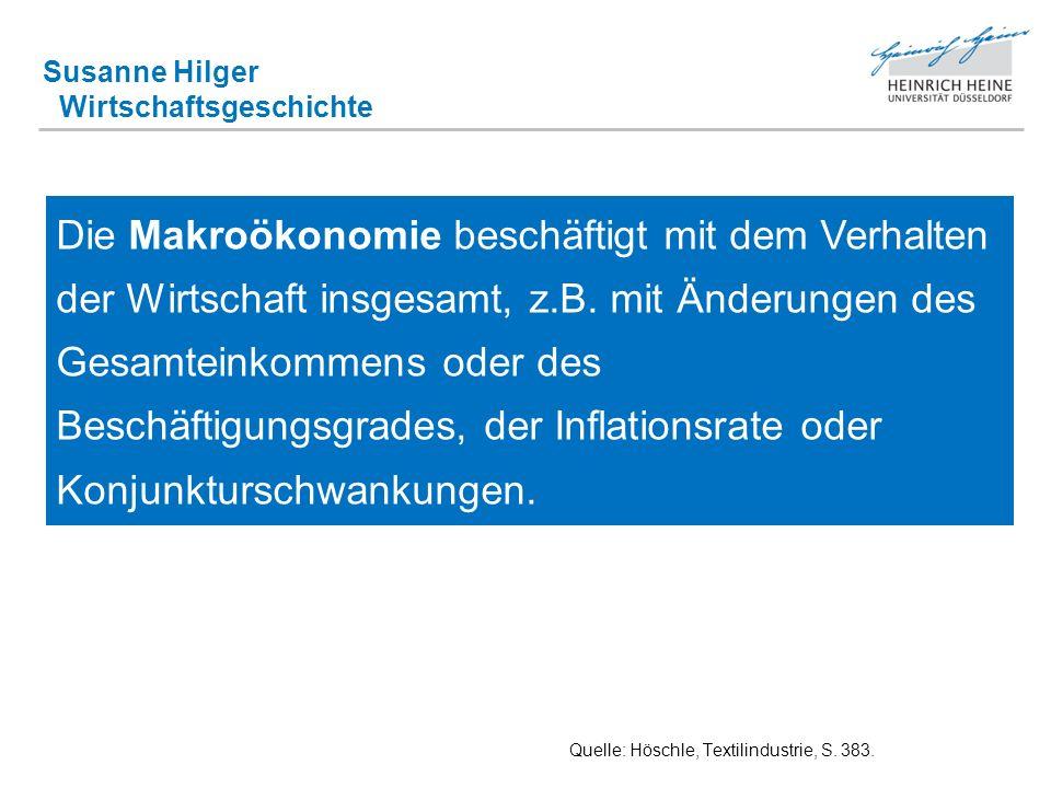 Susanne Hilger Wirtschaftsgeschichte Quelle: Höschle, Textilindustrie, S. 383. Die Makroökonomie beschäftigt mit dem Verhalten der Wirtschaft insgesam